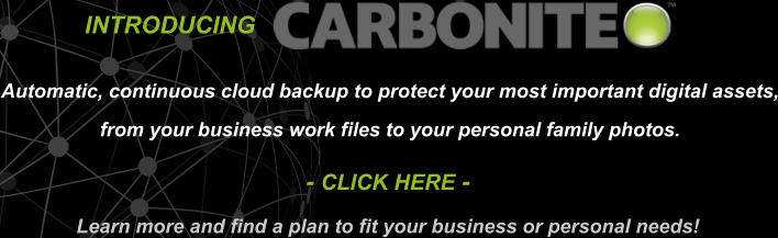 INTRODUCING   Automatic, continuous cloud backup to protect your most important digital assets, from your business work files to your personal family photos. - CLICK HERE - Learn more and find a plan to fit your business or personal needs!