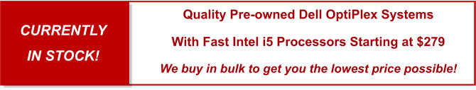 CURRENTLY  IN STOCK! Quality Pre-owned Dell OptiPlex Systems With Fast Intel i5 Processors Starting at $279 We buy in bulk to get you the lowest price possible!